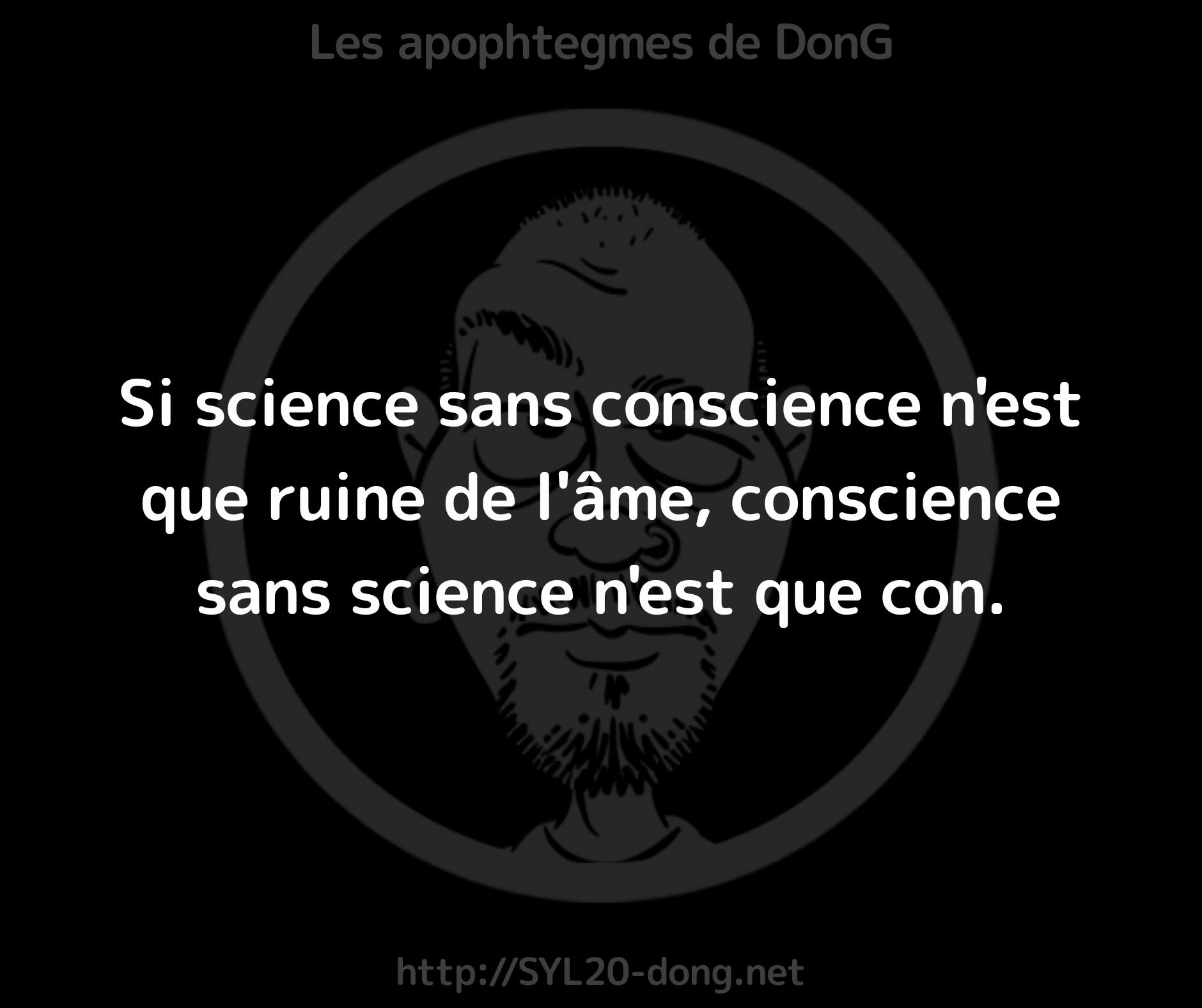 Si science sans conscience n'est que ruine de l'âme, conscience sans science n'est que con.