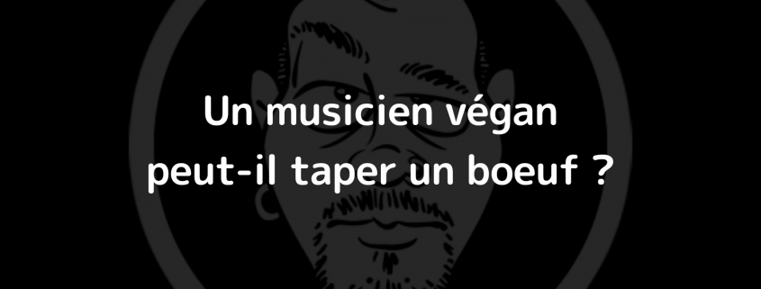 Un musicien végan peut-il taper un bœuf ?